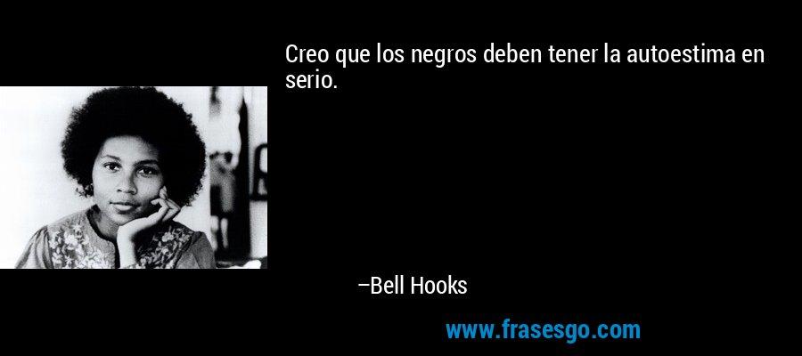 Creo que los negros deben tener la autoestima en serio. – Bell Hooks
