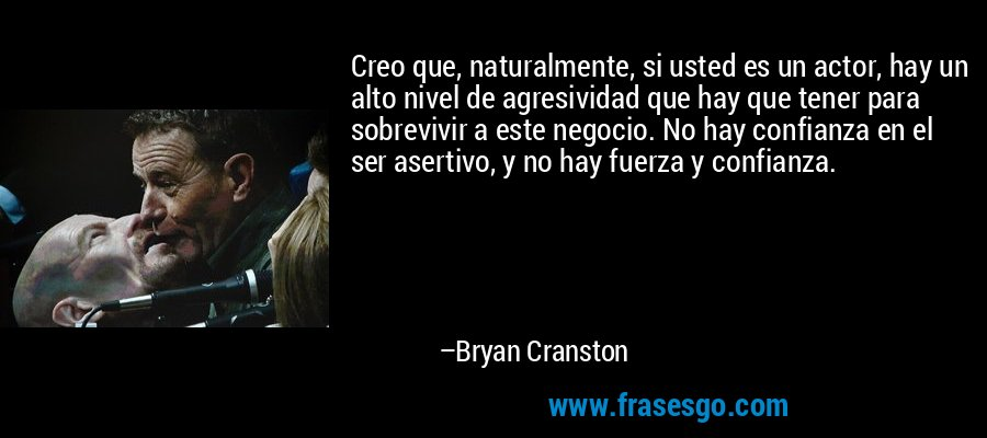 Creo que, naturalmente, si usted es un actor, hay un alto nivel de agresividad que hay que tener para sobrevivir a este negocio. No hay confianza en el ser asertivo, y no hay fuerza y confianza. – Bryan Cranston