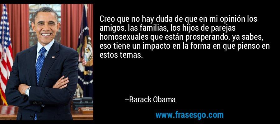 Creo que no hay duda de que en mi opinión los amigos, las familias, los hijos de parejas homosexuales que están prosperando, ya sabes, eso tiene un impacto en la forma en que pienso en estos temas. – Barack Obama