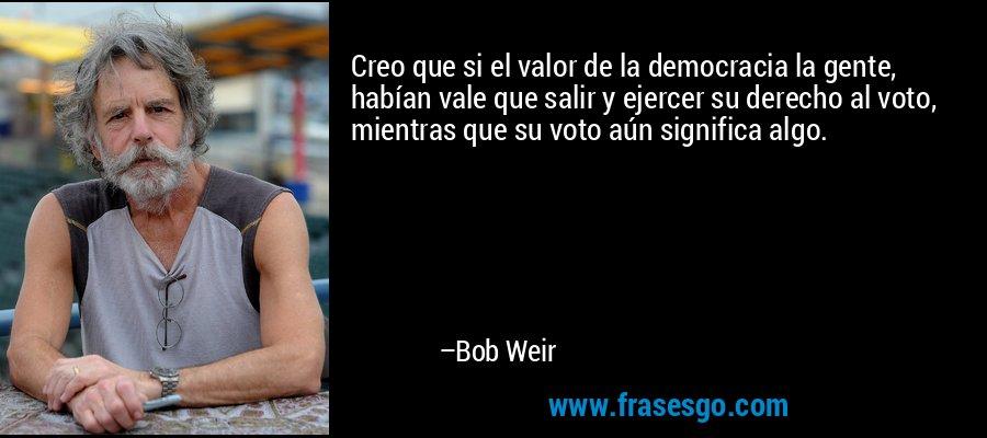 Creo que si el valor de la democracia la gente, habían vale que salir y ejercer su derecho al voto, mientras que su voto aún significa algo. – Bob Weir