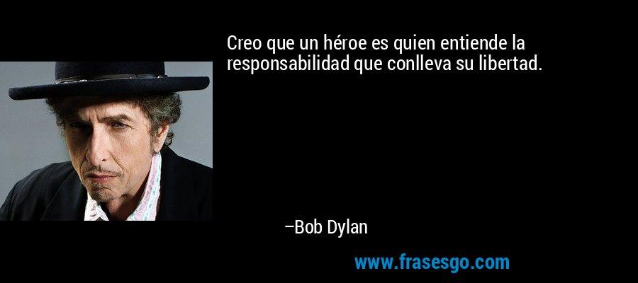 Creo que un héroe es quien entiende la responsabilidad que conlleva su libertad. – Bob Dylan