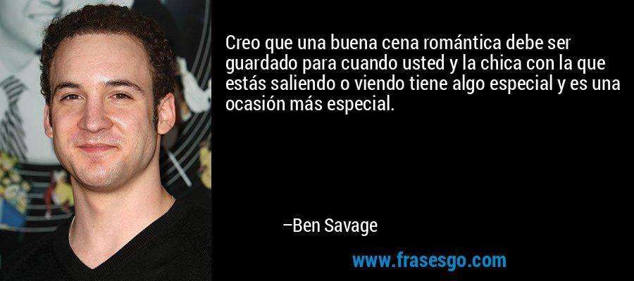 Creo que una buena cena romántica debe ser guardado para cuando usted y la chica con la que estás saliendo o viendo tiene algo especial y es una ocasión más especial. – Ben Savage