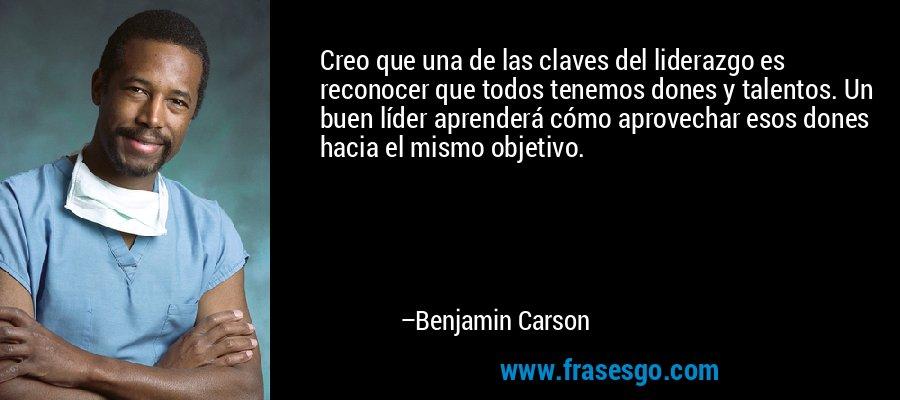 Creo que una de las claves del liderazgo es reconocer que todos tenemos dones y talentos. Un buen líder aprenderá cómo aprovechar esos dones hacia el mismo objetivo. – Benjamin Carson