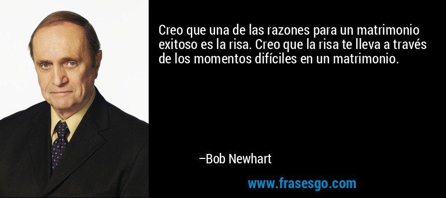 Creo que una de las razones para un matrimonio exitoso es la risa. Creo que la risa te lleva a través de los momentos difíciles en un matrimonio. – Bob Newhart