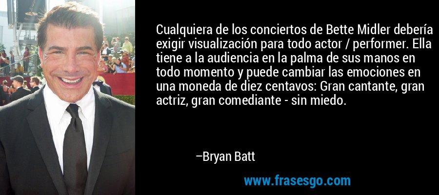Cualquiera de los conciertos de Bette Midler debería exigir visualización para todo actor / performer. Ella tiene a la audiencia en la palma de sus manos en todo momento y puede cambiar las emociones en una moneda de diez centavos: Gran cantante, gran actriz, gran comediante - sin miedo. – Bryan Batt