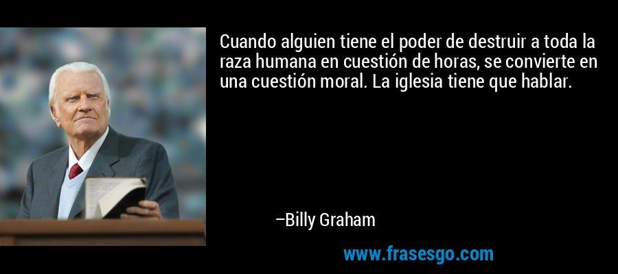 Cuando alguien tiene el poder de destruir a toda la raza humana en cuestión de horas, se convierte en una cuestión moral. La iglesia tiene que hablar. – Billy Graham