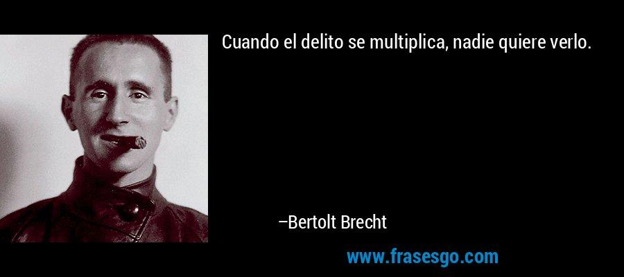 Cuando el delito se multiplica, nadie quiere verlo. – Bertolt Brecht