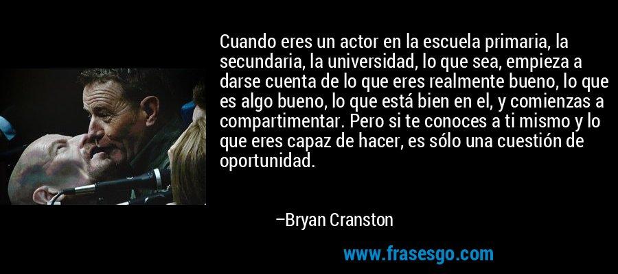 Cuando eres un actor en la escuela primaria, la secundaria, la universidad, lo que sea, empieza a darse cuenta de lo que eres realmente bueno, lo que es algo bueno, lo que está bien en el, y comienzas a compartimentar. Pero si te conoces a ti mismo y lo que eres capaz de hacer, es sólo una cuestión de oportunidad. – Bryan Cranston