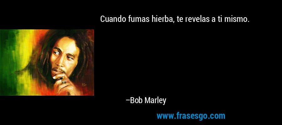 Cuando fumas hierba, te revelas a ti mismo. – Bob Marley