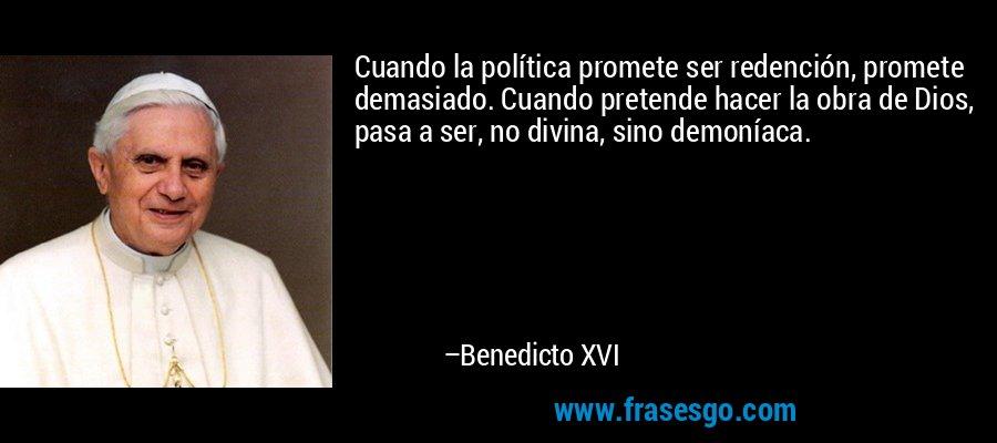 Cuando la política promete ser redención, promete demasiado. Cuando pretende hacer la obra de Dios, pasa a ser, no divina, sino demoníaca. – Benedicto XVI