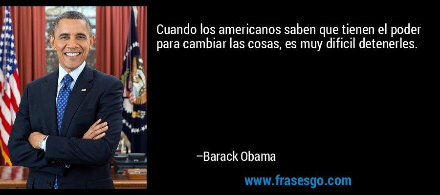 Cuando los americanos saben que tienen el poder para cambiar las cosas, es muy dificil detenerles. – Barack Obama
