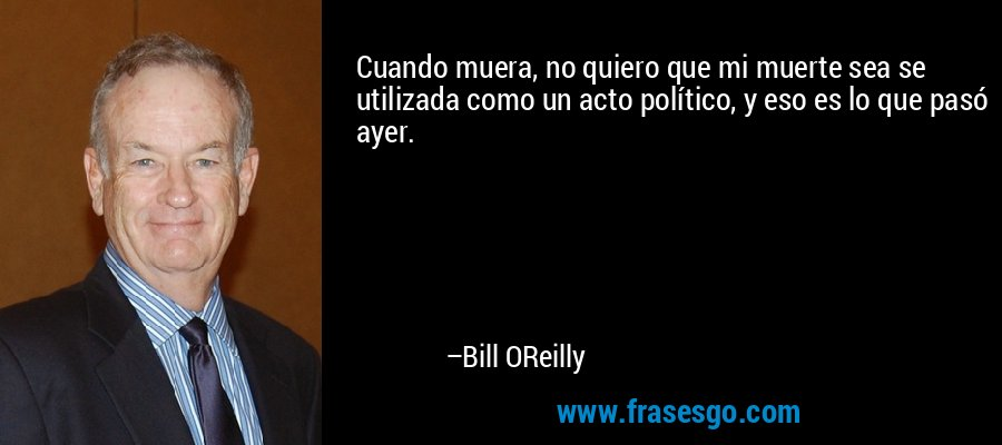 Cuando muera, no quiero que mi muerte sea se utilizada como un acto político, y eso es lo que pasó ayer. – Bill OReilly