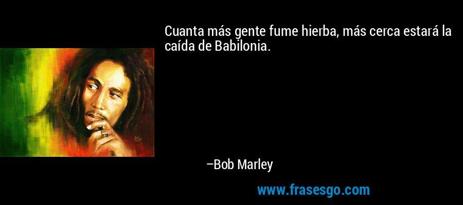 Cuanta más gente fume hierba, más cerca estará la caída de Babilonia. – Bob Marley