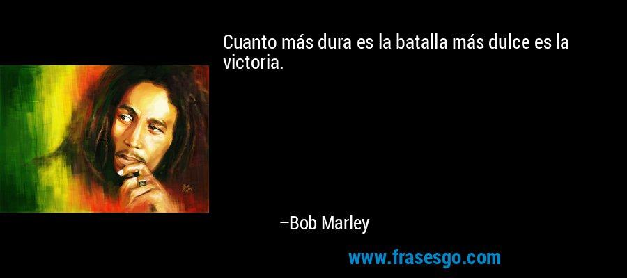 Cuanto más dura es la batalla más dulce es la victoria. – Bob Marley
