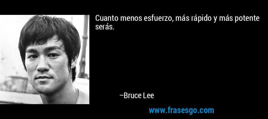 Cuanto menos esfuerzo, más rápido y más potente serás. – Bruce Lee
