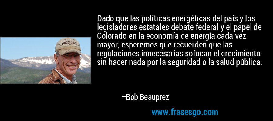Dado que las políticas energéticas del país y los legisladores estatales debate federal y el papel de Colorado en la economía de energía cada vez mayor, esperemos que recuerden que las regulaciones innecesarias sofocan el crecimiento sin hacer nada por la seguridad o la salud pública. – Bob Beauprez