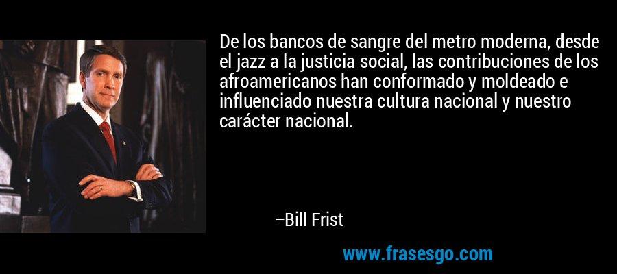 De los bancos de sangre del metro moderna, desde el jazz a la justicia social, las contribuciones de los afroamericanos han conformado y moldeado e influenciado nuestra cultura nacional y nuestro carácter nacional. – Bill Frist