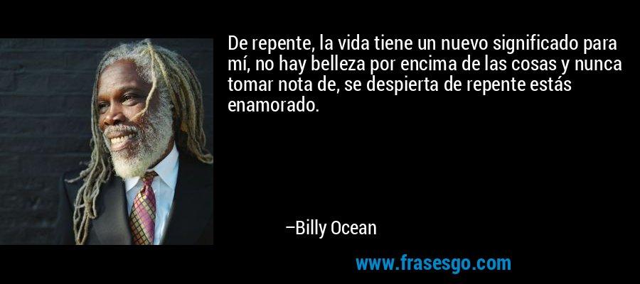 De repente, la vida tiene un nuevo significado para mí, no hay belleza por encima de las cosas y nunca tomar nota de, se despierta de repente estás enamorado. – Billy Ocean