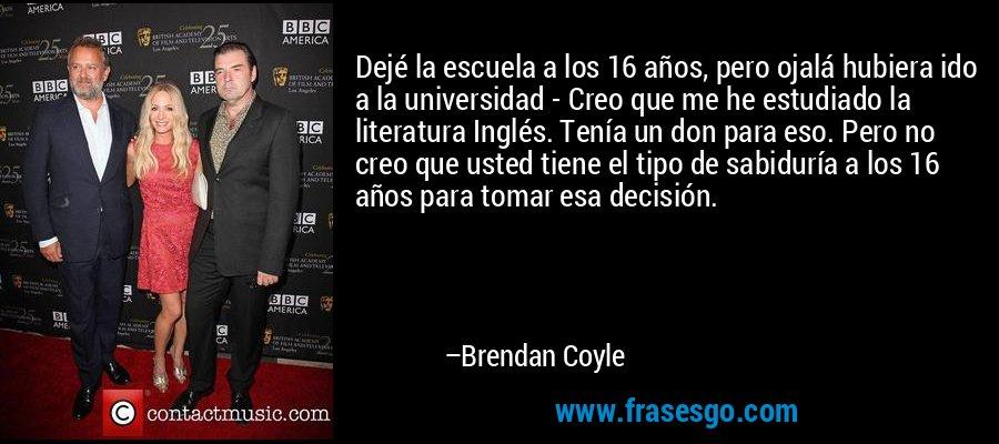 Dejé la escuela a los 16 años, pero ojalá hubiera ido a la universidad - Creo que me he estudiado la literatura Inglés. Tenía un don para eso. Pero no creo que usted tiene el tipo de sabiduría a los 16 años para tomar esa decisión. – Brendan Coyle