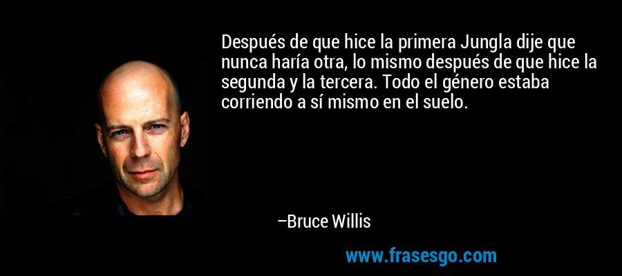 Después de que hice la primera Jungla dije que nunca haría otra, lo mismo después de que hice la segunda y la tercera. Todo el género estaba corriendo a sí mismo en el suelo. – Bruce Willis