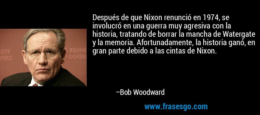 Después de que Nixon renunció en 1974, se involucró en una guerra muy agresiva con la historia, tratando de borrar la mancha de Watergate y la memoria. Afortunadamente, la historia ganó, en gran parte debido a las cintas de Nixon. – Bob Woodward