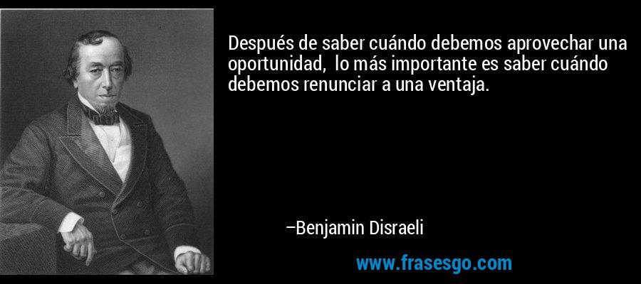 Después de saber cuándo debemos aprovechar una oportunidad,  lo más importante es saber cuándo debemos renunciar a una ventaja. – Benjamin Disraeli