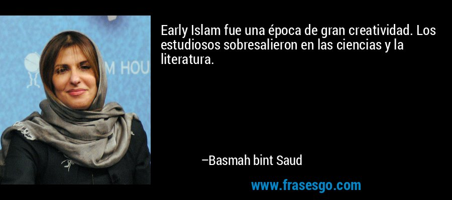Early Islam fue una época de gran creatividad. Los estudiosos sobresalieron en las ciencias y la literatura. – Basmah bint Saud