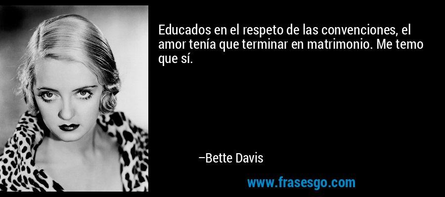 Educados en el respeto de las convenciones, el amor tenía que terminar en matrimonio. Me temo que sí. – Bette Davis
