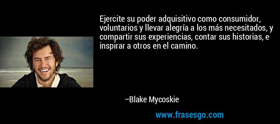 Ejercite su poder adquisitivo como consumidor, voluntarios y llevar alegría a los más necesitados, y compartir sus experiencias, contar sus historias, e inspirar a otros en el camino. – Blake Mycoskie
