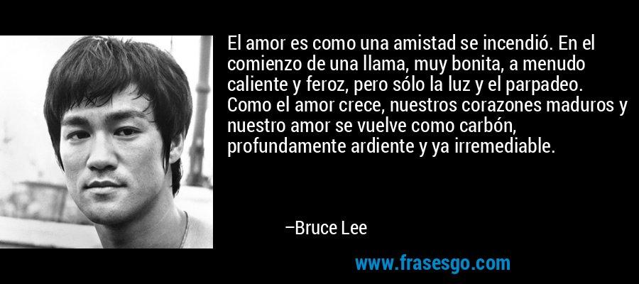 El amor es como una amistad se incendió. En el comienzo de una llama, muy bonita, a menudo caliente y feroz, pero sólo la luz y el parpadeo. Como el amor crece, nuestros corazones maduros y nuestro amor se vuelve como carbón, profundamente ardiente y ya irremediable. – Bruce Lee