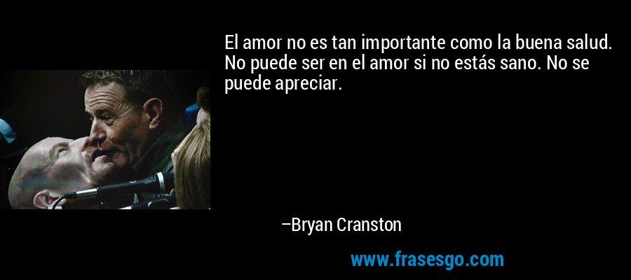 El amor no es tan importante como la buena salud. No puede ser en el amor si no estás sano. No se puede apreciar. – Bryan Cranston