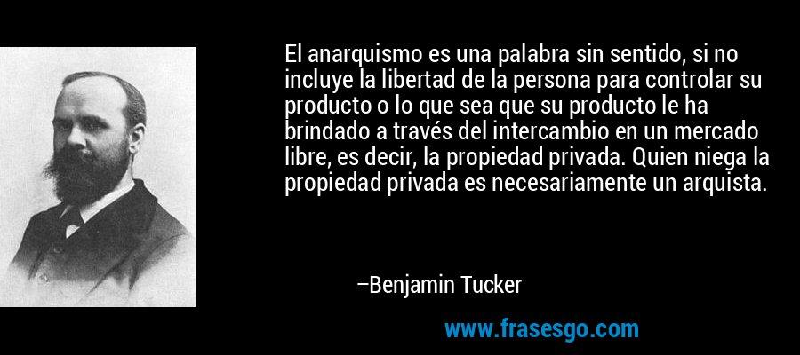 El anarquismo es una palabra sin sentido, si no incluye la libertad de la persona para controlar su producto o lo que sea que su producto le ha brindado a través del intercambio en un mercado libre, es decir, la propiedad privada. Quien niega la propiedad privada es necesariamente un arquista. – Benjamin Tucker