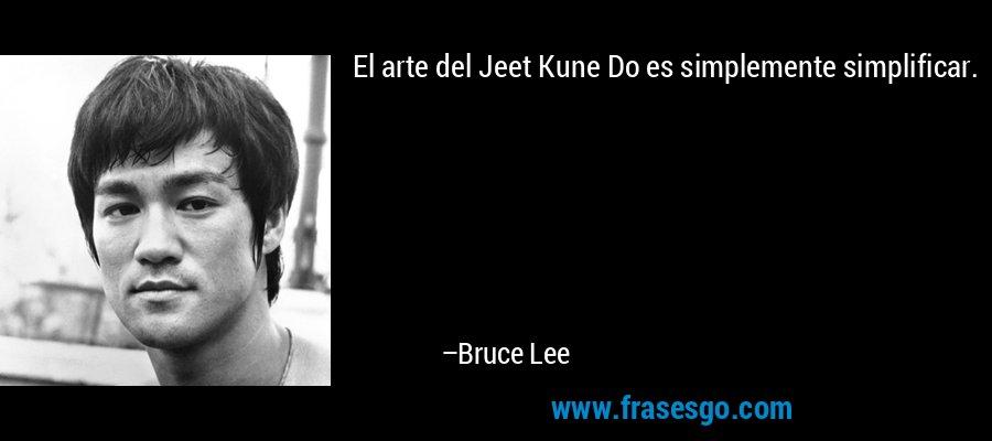 El arte del Jeet Kune Do es simplemente simplificar. – Bruce Lee