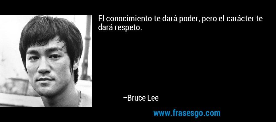 El conocimiento te dará poder, pero el carácter te dará respeto. – Bruce Lee