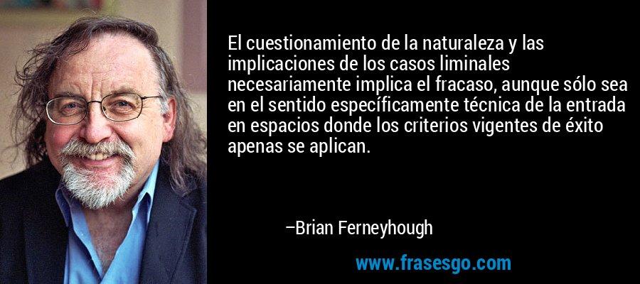 El cuestionamiento de la naturaleza y las implicaciones de los casos liminales necesariamente implica el fracaso, aunque sólo sea en el sentido específicamente técnica de la entrada en espacios donde los criterios vigentes de éxito apenas se aplican. – Brian Ferneyhough