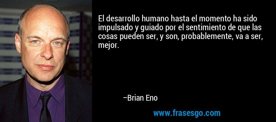 El desarrollo humano hasta el momento ha sido impulsado y guiado por el sentimiento de que las cosas pueden ser, y son, probablemente, va a ser, mejor. – Brian Eno