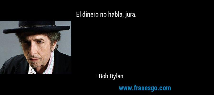 El dinero no habla, jura. – Bob Dylan