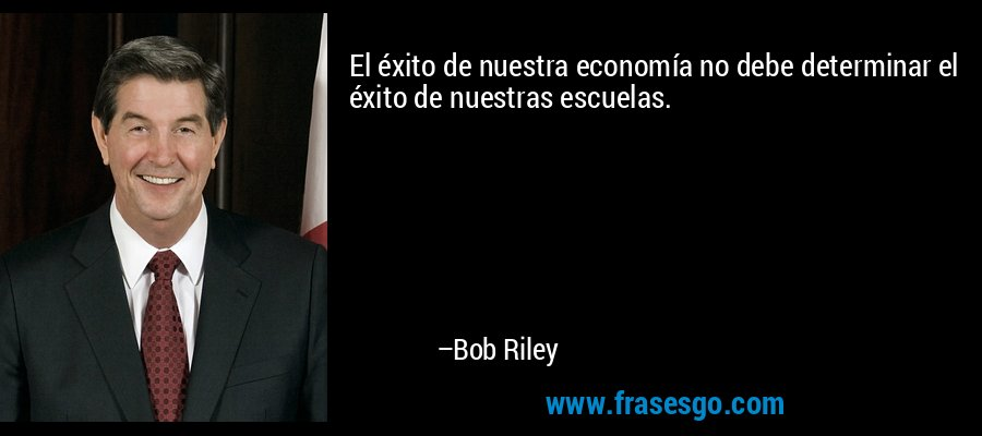 El éxito de nuestra economía no debe determinar el éxito de nuestras escuelas. – Bob Riley