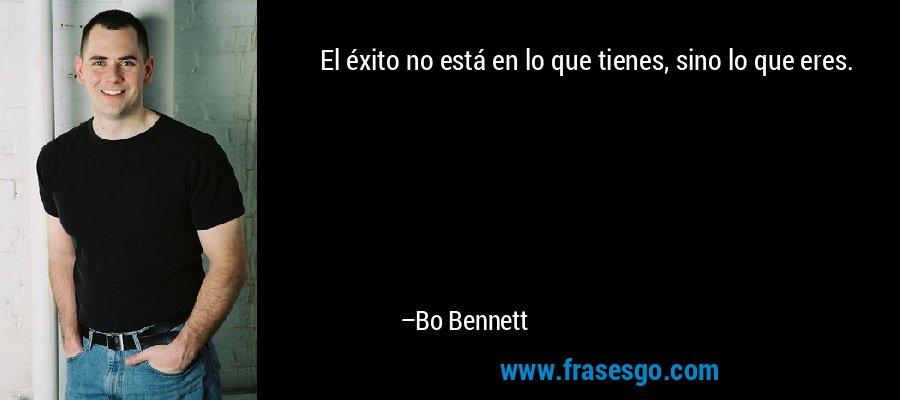 El éxito no está en lo que tienes, sino lo que eres. – Bo Bennett