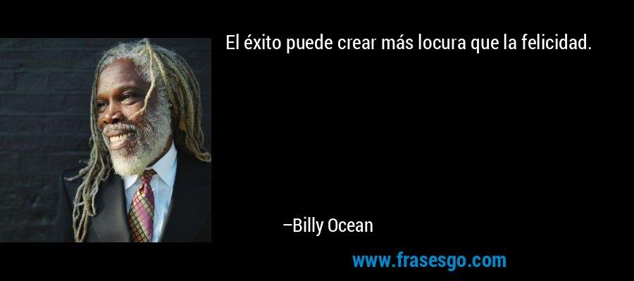 El éxito puede crear más locura que la felicidad. – Billy Ocean