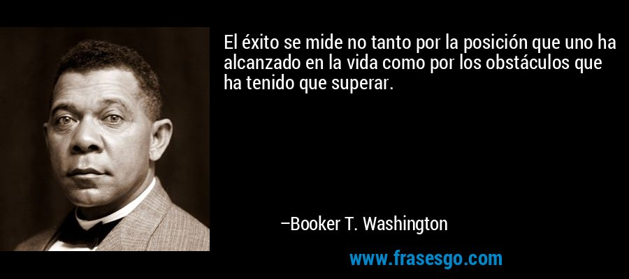 El éxito se mide no tanto por la posición que uno ha alcanzado en la vida como por los obstáculos que ha tenido que superar. – Booker T. Washington