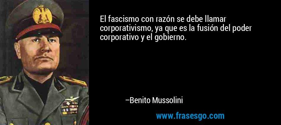 El fascismo con razón se debe llamar corporativismo, ya que es la fusión del poder corporativo y el gobierno. – Benito Mussolini