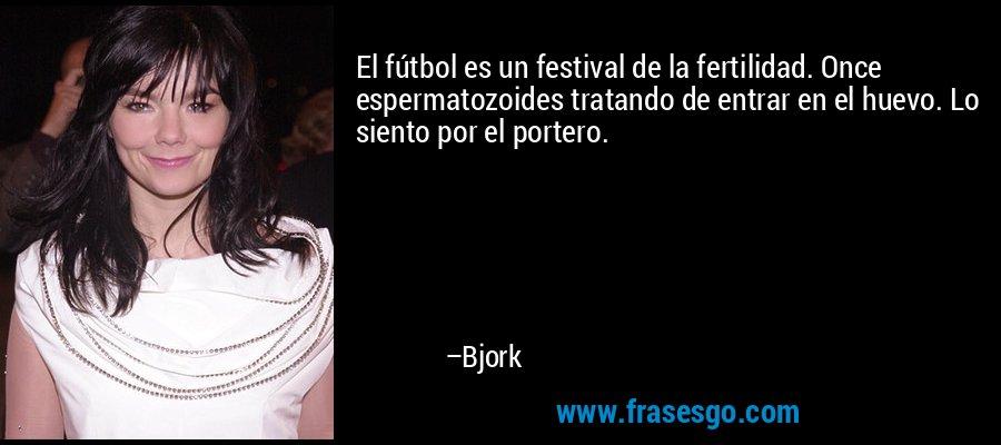 El fútbol es un festival de la fertilidad. Once espermatozoides tratando de entrar en el huevo. Lo siento por el portero. – Bjork