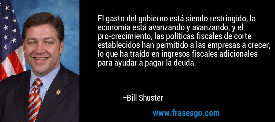 El gasto del gobierno está siendo restringido, la economía está avanzando y avanzando, y el pro-crecimiento, las políticas fiscales de corte establecidos han permitido a las empresas a crecer, lo que ha traído en ingresos fiscales adicionales para ayudar a pagar la deuda. – Bill Shuster