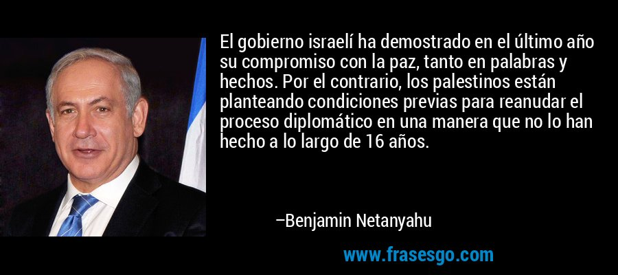 El gobierno israelí ha demostrado en el último año su compromiso con la paz, tanto en palabras y hechos. Por el contrario, los palestinos están planteando condiciones previas para reanudar el proceso diplomático en una manera que no lo han hecho a lo largo de 16 años. – Benjamin Netanyahu