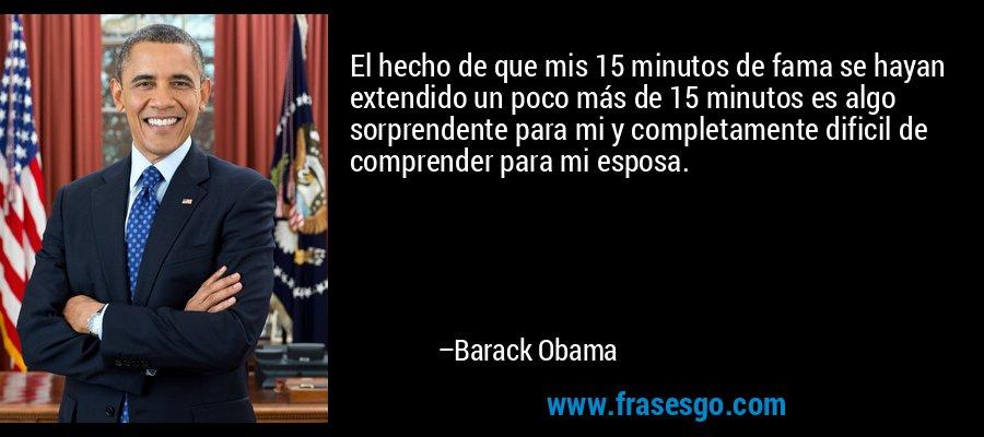 El hecho de que mis 15 minutos de fama se hayan extendido un poco más de 15 minutos es algo sorprendente para mi y completamente dificil de comprender para mi esposa. – Barack Obama