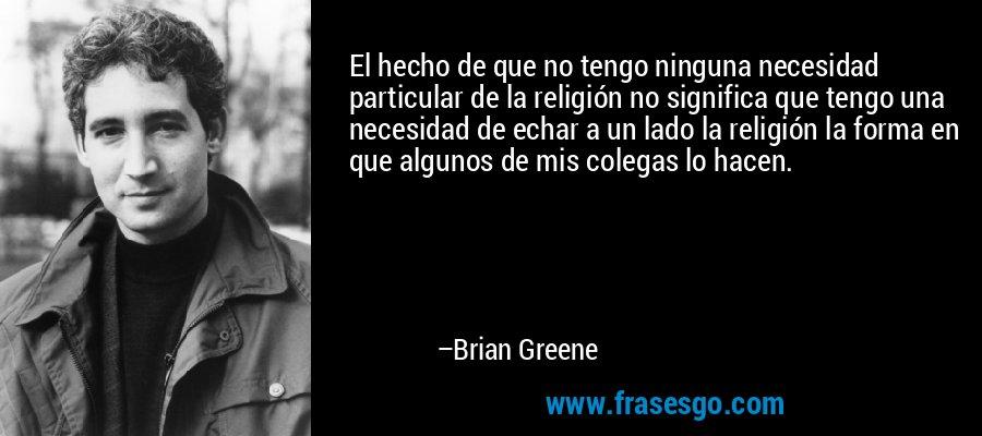 El hecho de que no tengo ninguna necesidad particular de la religión no significa que tengo una necesidad de echar a un lado la religión la forma en que algunos de mis colegas lo hacen. – Brian Greene