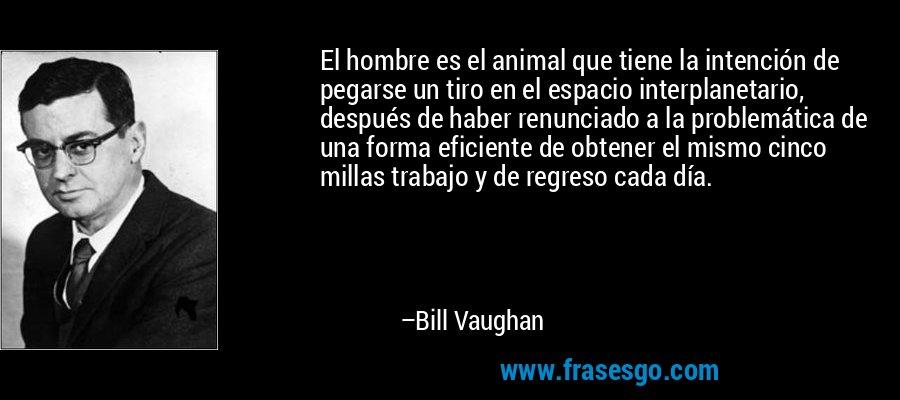 El hombre es el animal que tiene la intención de pegarse un tiro en el espacio interplanetario, después de haber renunciado a la problemática de una forma eficiente de obtener el mismo cinco millas trabajo y de regreso cada día. – Bill Vaughan