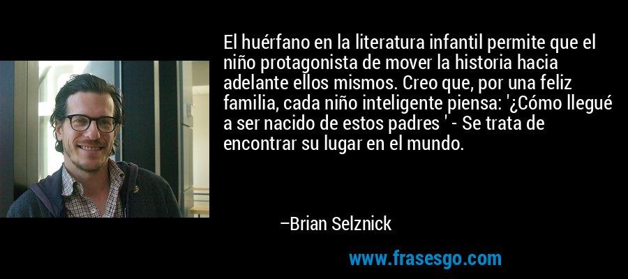 El huérfano en la literatura infantil permite que el niño protagonista de mover la historia hacia adelante ellos mismos. Creo que, por una feliz familia, cada niño inteligente piensa: '¿Cómo llegué a ser nacido de estos padres ' - Se trata de encontrar su lugar en el mundo. – Brian Selznick