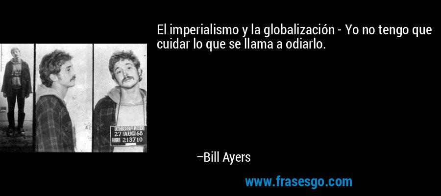 El imperialismo y la globalización - Yo no tengo que cuidar lo que se llama a odiarlo. – Bill Ayers